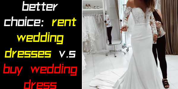 Which is a better choice: rent wedding dresses v.s buy wedding dresses